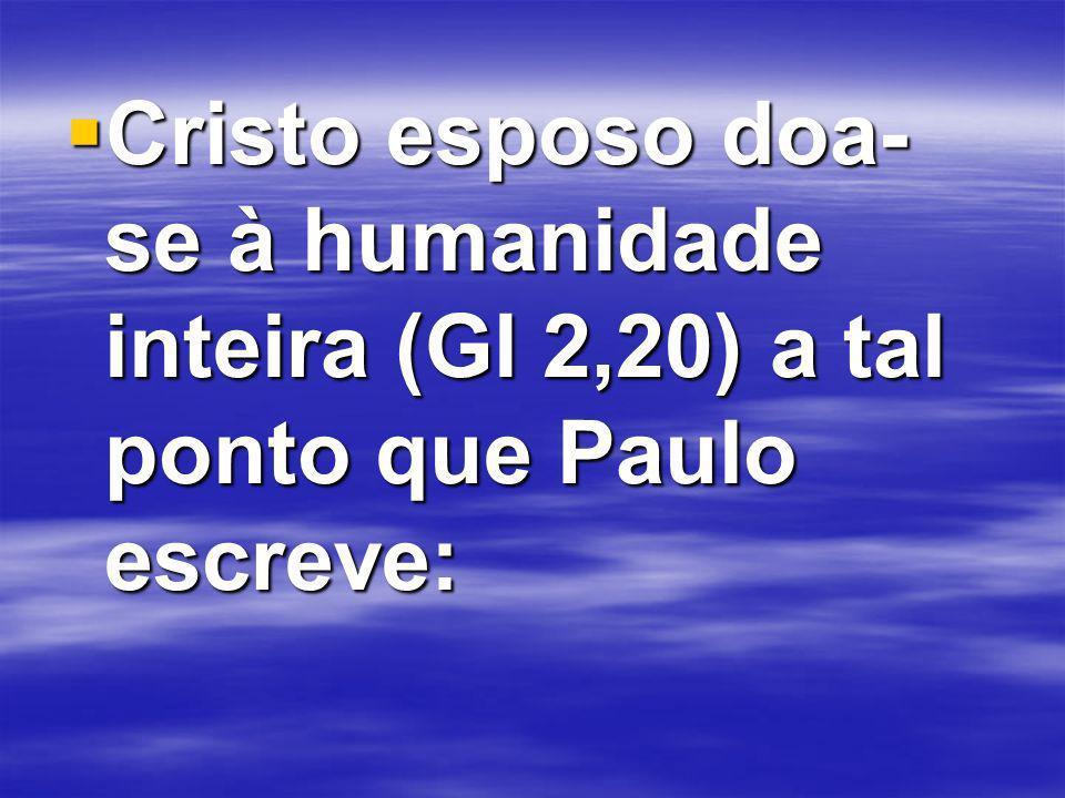 Cristo esposo doa- se à humanidade inteira (Gl 2,20) a tal ponto que Paulo escreve: Cristo esposo doa- se à humanidade inteira (Gl 2,20) a tal ponto que Paulo escreve: