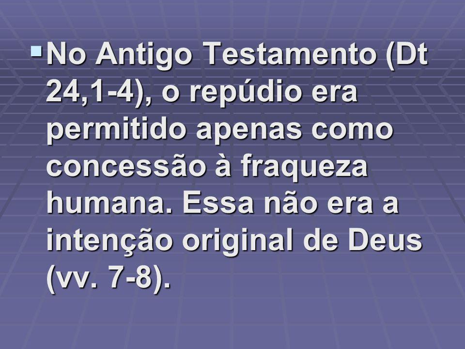 No Antigo Testamento (Dt 24,1-4), o repúdio era permitido apenas como concessão à fraqueza humana.