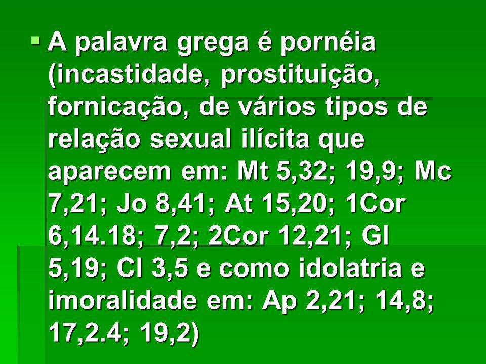A palavra grega é pornéia (incastidade, prostituição, fornicação, de vários tipos de relação sexual ilícita que aparecem em: Mt 5,32; 19,9; Mc 7,21; Jo 8,41; At 15,20; 1Cor 6,14.18; 7,2; 2Cor 12,21; Gl 5,19; Cl 3,5 e como idolatria e imoralidade em: Ap 2,21; 14,8; 17,2.4; 19,2) A palavra grega é pornéia (incastidade, prostituição, fornicação, de vários tipos de relação sexual ilícita que aparecem em: Mt 5,32; 19,9; Mc 7,21; Jo 8,41; At 15,20; 1Cor 6,14.18; 7,2; 2Cor 12,21; Gl 5,19; Cl 3,5 e como idolatria e imoralidade em: Ap 2,21; 14,8; 17,2.4; 19,2)