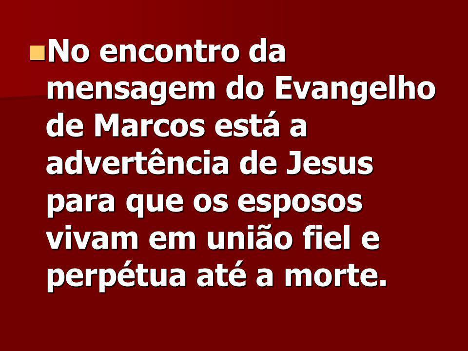 No encontro da mensagem do Evangelho de Marcos está a advertência de Jesus para que os esposos vivam em união fiel e perpétua até a morte.