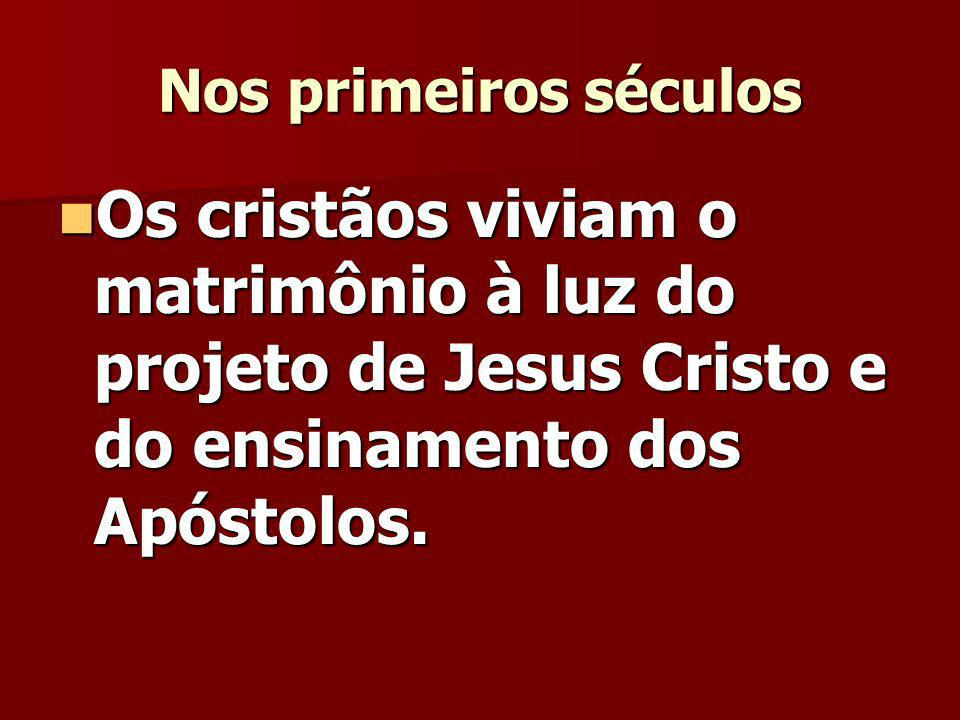 Nos primeiros séculos Os cristãos viviam o matrimônio à luz do projeto de Jesus Cristo e do ensinamento dos Apóstolos.