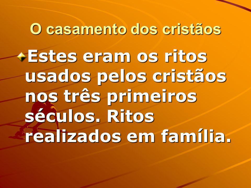 O casamento dos cristãos Estes eram os ritos usados pelos cristãos nos três primeiros séculos.
