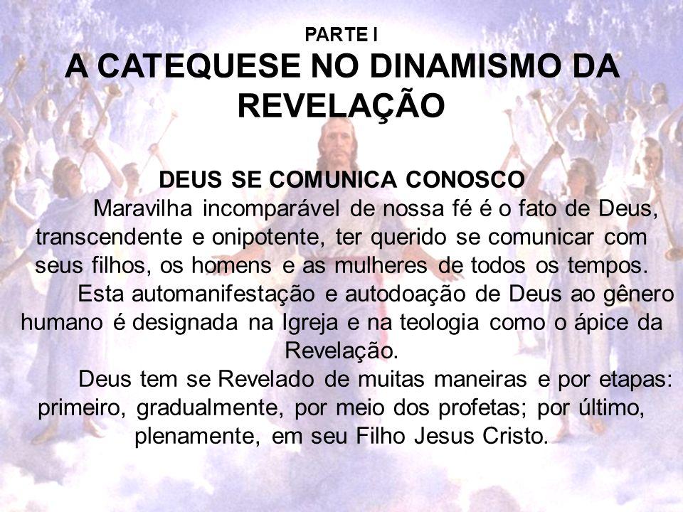 PARTE I A CATEQUESE NO DINAMISMO DA REVELAÇÃO DEUS SE COMUNICA CONOSCO Maravilha incomparável de nossa fé é o fato de Deus, transcendente e onipotente