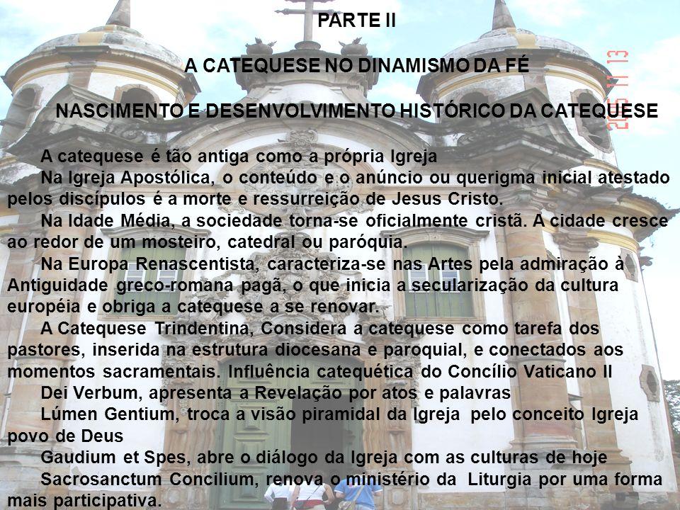 PARTE II A CATEQUESE NO DINAMISMO DA FÉ NASCIMENTO E DESENVOLVIMENTO HISTÓRICO DA CATEQUESE A catequese é tão antiga como a própria Igreja Na Igreja A