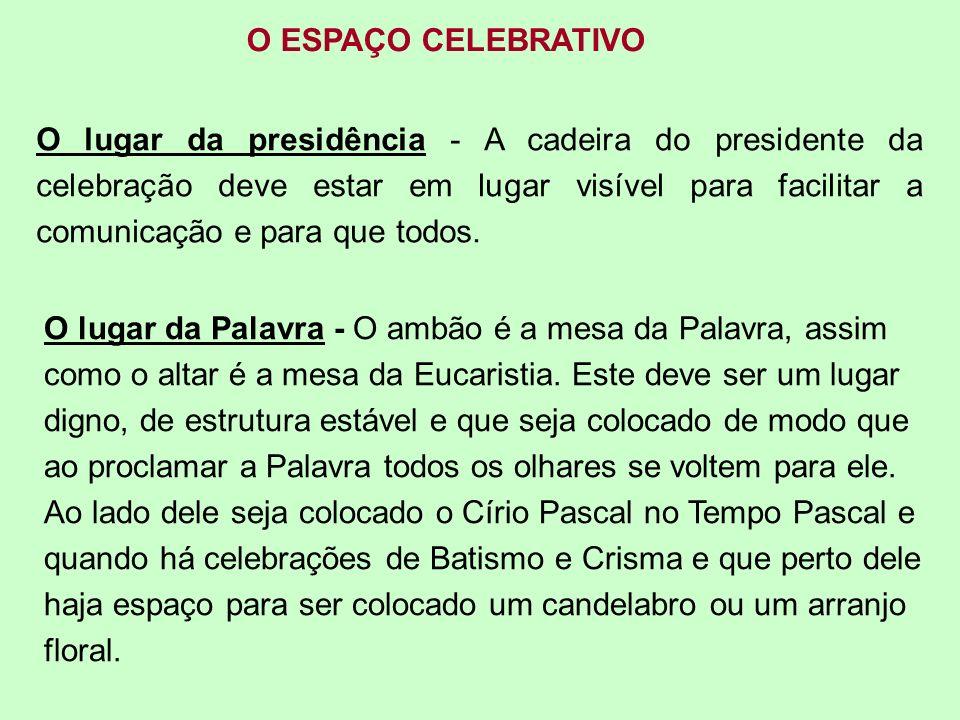 O ESPAÇO CELEBRATIVO O lugar da presidência - A cadeira do presidente da celebração deve estar em lugar visível para facilitar a comunicação e para qu