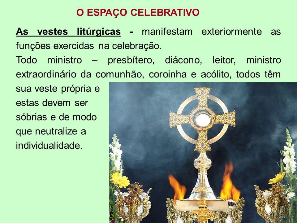 O ESPAÇO CELEBRATIVO As vestes litúrgicas - manifestam exteriormente as funções exercidas na celebração. Todo ministro – presbítero, diácono, leitor,