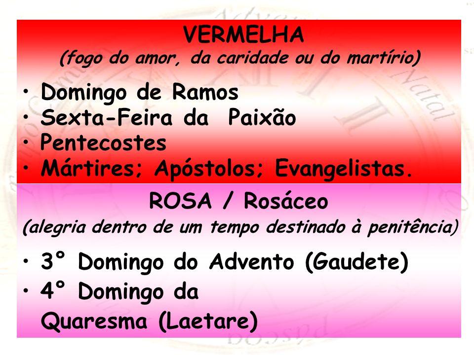 VERMELHA (fogo do amor, da caridade ou do martírio) Domingo de Ramos Sexta-Feira da Paixão Pentecostes Mártires; Apóstolos; Evangelistas. ROSA / Rosác