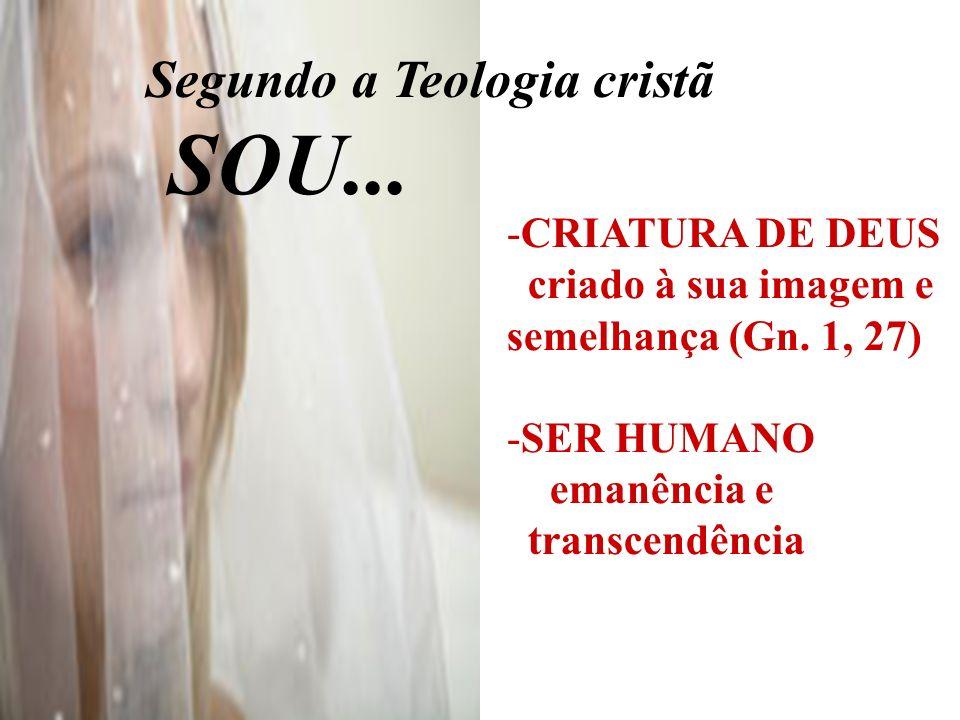 Segundo a Teologia cristã SOU... -CRIATURA DE DEUS criado à sua imagem e semelhança (Gn. 1, 27) -SER HUMANO emanência e transcendência