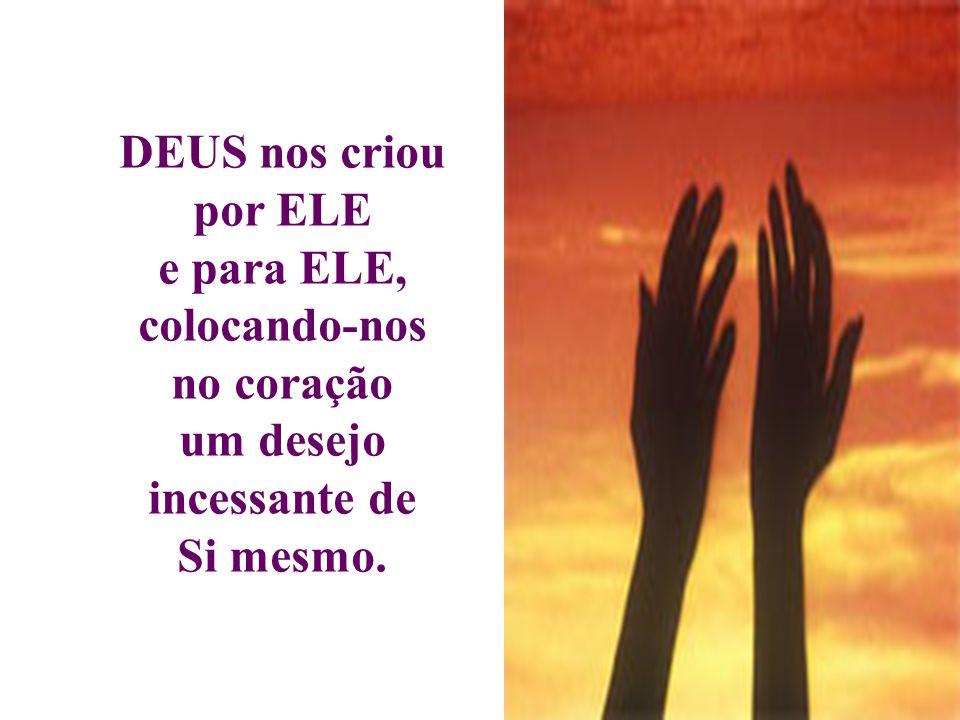 DEUS nos criou por ELE e para ELE, colocando-nos no coração um desejo incessante de Si mesmo.