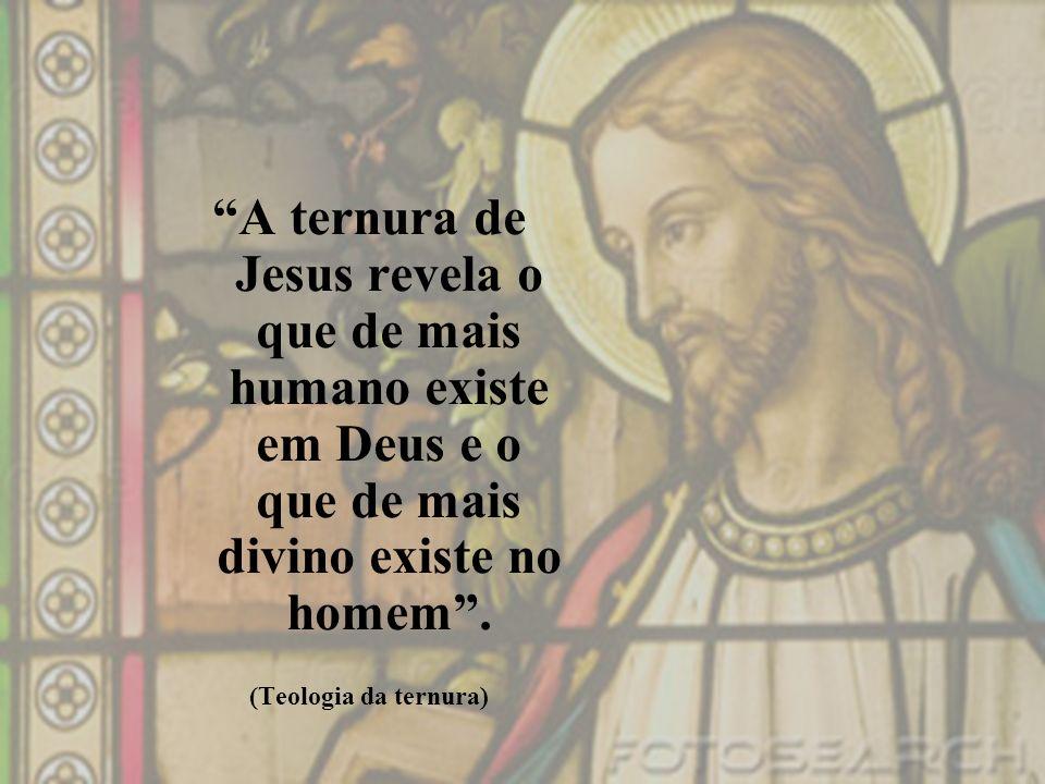 A ternura de Jesus revela o que de mais humano existe em Deus e o que de mais divino existe no homem. (Teologia da ternura)