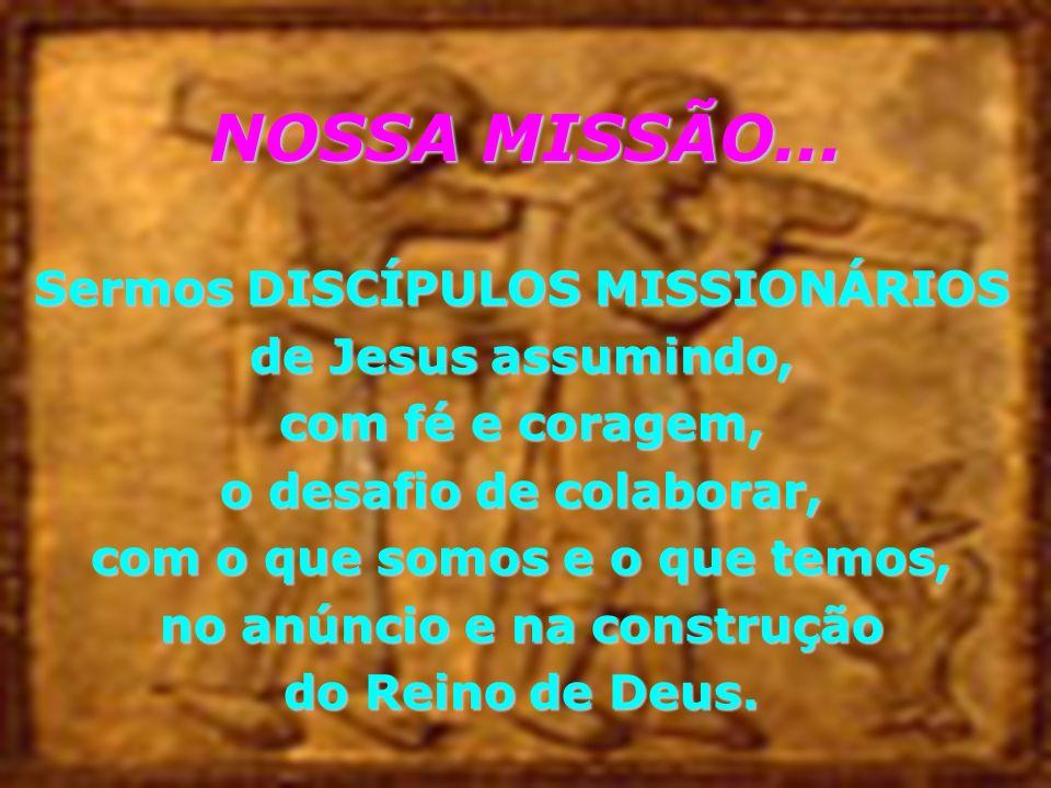 NOSSA MISSÃO... Sermos DISCÍPULOS MISSIONÁRIOS de Jesus assumindo, com fé e coragem, o desafio de colaborar, com o que somos e o que temos, no anúncio