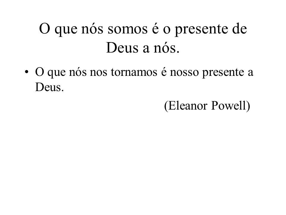 O que nós somos é o presente de Deus a nós. O que nós nos tornamos é nosso presente a Deus. (Eleanor Powell)