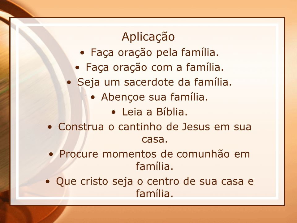 Aplicação Faça oração pela família. Faça oração com a família. Seja um sacerdote da família. Abençoe sua família. Leia a Bíblia. Construa o cantinho d