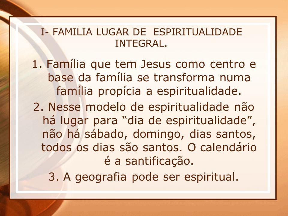 I- FAMILIA LUGAR DE ESPIRITUALIDADE INTEGRAL. 1. Família que tem Jesus como centro e base da família se transforma numa família propícia a espirituali