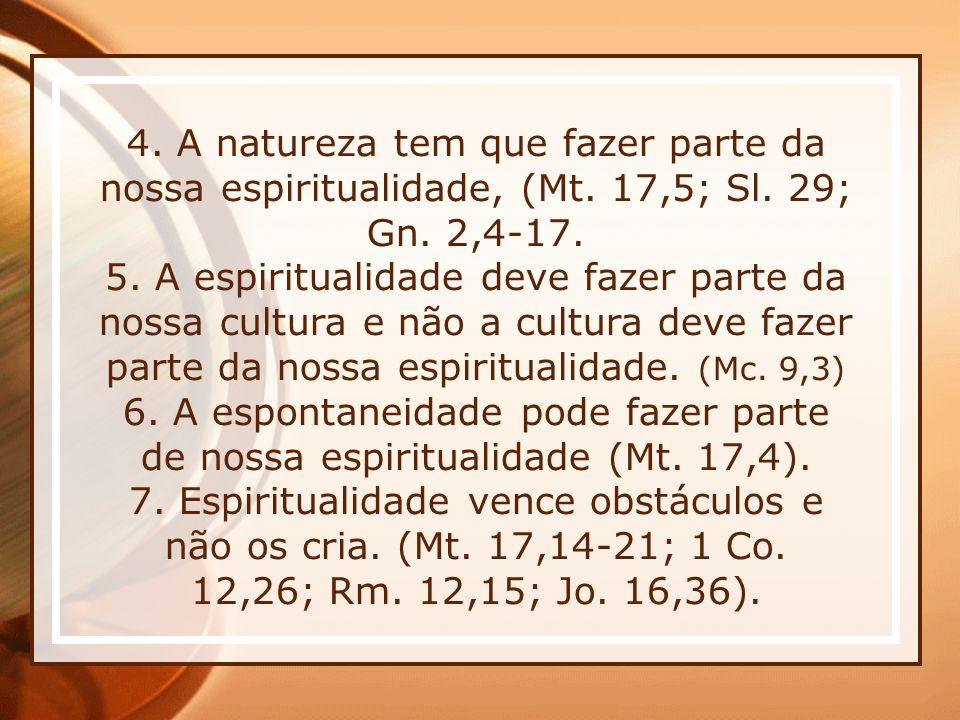 4. A natureza tem que fazer parte da nossa espiritualidade, (Mt. 17,5; Sl. 29; Gn. 2,4-17. 5. A espiritualidade deve fazer parte da nossa cultura e nã
