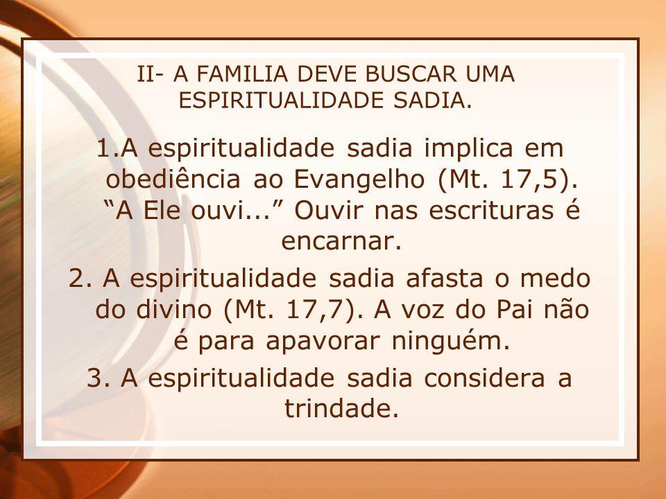 II- A FAMILIA DEVE BUSCAR UMA ESPIRITUALIDADE SADIA. 1.A espiritualidade sadia implica em obediência ao Evangelho (Mt. 17,5). A Ele ouvi... Ouvir nas