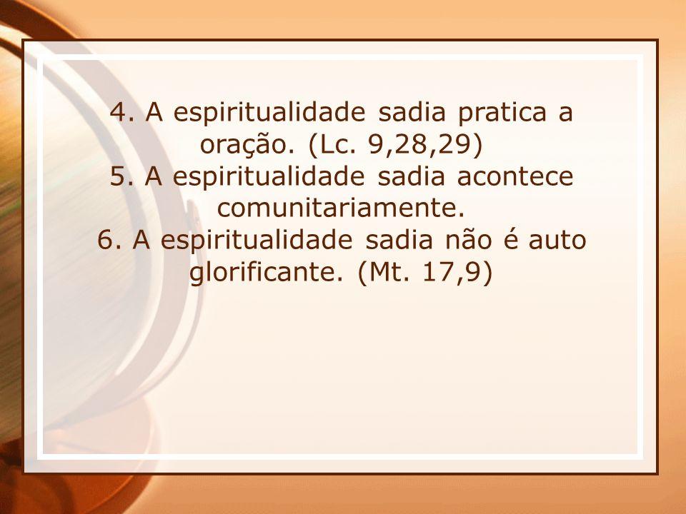 4. A espiritualidade sadia pratica a oração. (Lc. 9,28,29) 5. A espiritualidade sadia acontece comunitariamente. 6. A espiritualidade sadia não é auto