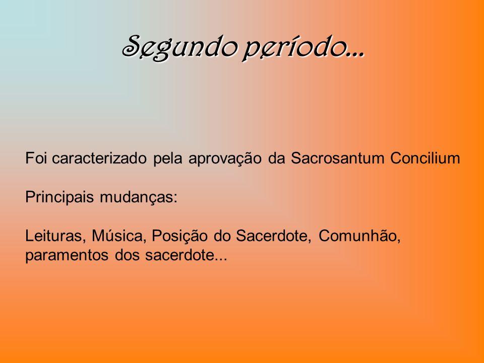 Segundo período... Foi caracterizado pela aprovação da Sacrosantum Concilium Principais mudanças: Leituras, Música, Posição do Sacerdote, Comunhão, pa