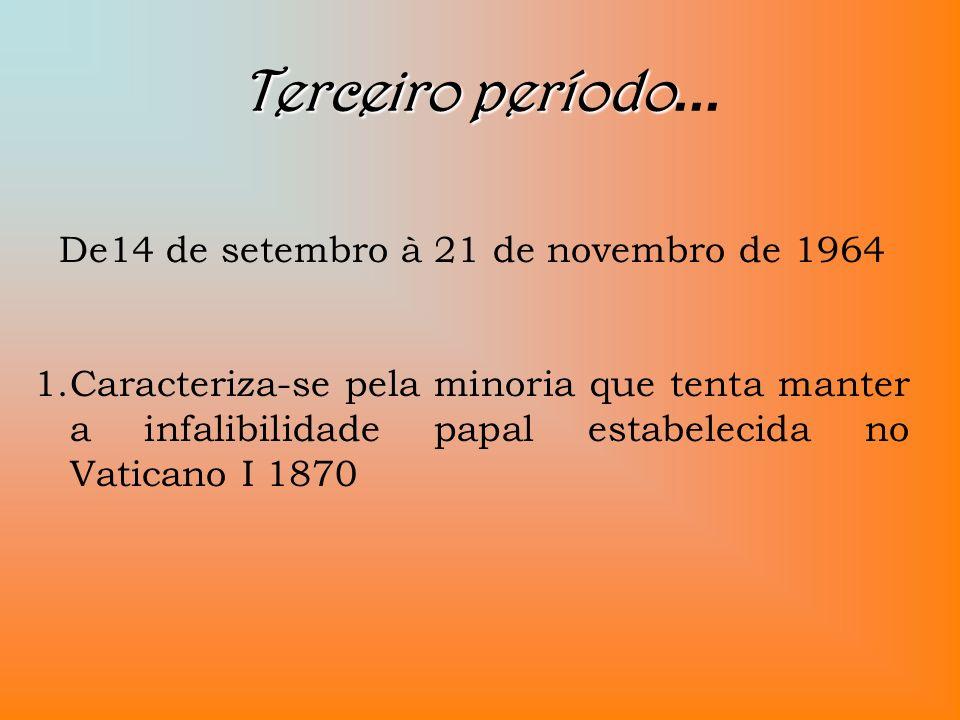 Terceiro período Terceiro período... De14 de setembro à 21 de novembro de 1964 1.Caracteriza-se pela minoria que tenta manter a infalibilidade papal e