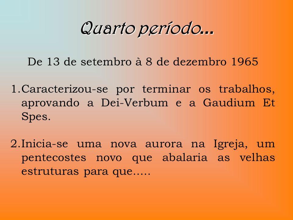 Quarto período... De 13 de setembro à 8 de dezembro 1965 1.Caracterizou-se por terminar os trabalhos, aprovando a Dei-Verbum e a Gaudium Et Spes. 2.In