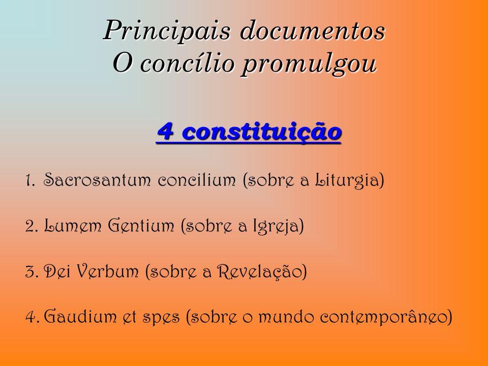 Principais documentos O concílio promulgou 4 constituição 1.Sacrosantum concilium (sobre a Liturgia) 2.Lumem Gentium (sobre a Igreja) 3.Dei Verbum (so