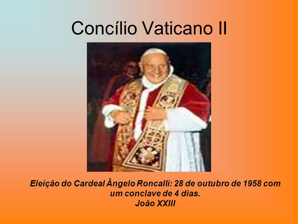 Concílio Vaticano II Eleição do Cardeal Ângelo Roncalli: 28 de outubro de 1958 com um conclave de 4 dias. João XXIII