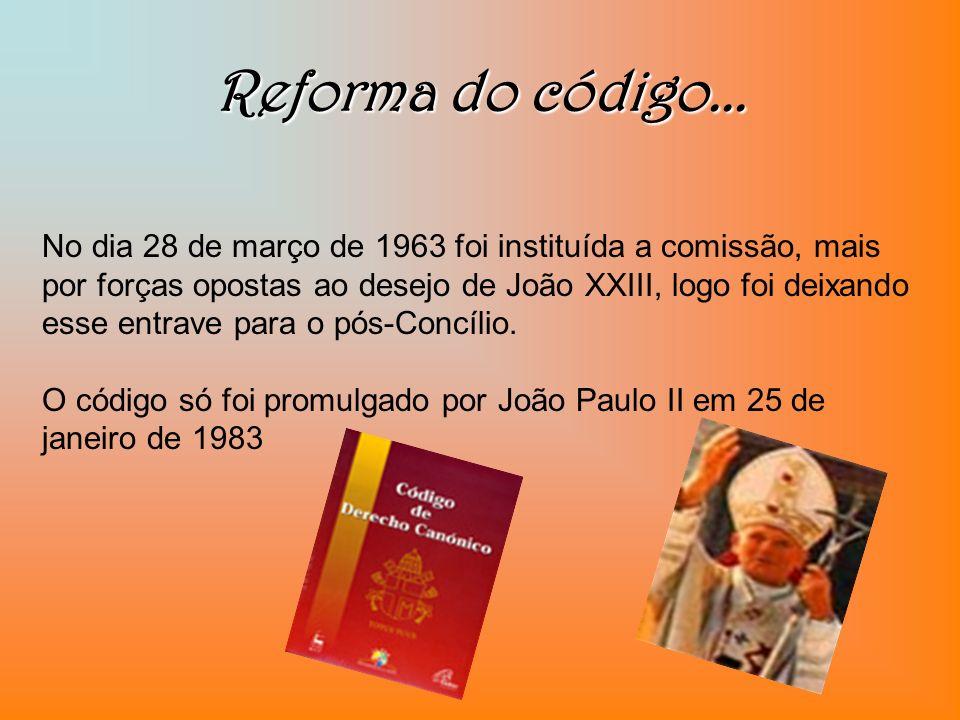 Reforma do código... No dia 28 de março de 1963 foi instituída a comissão, mais por forças opostas ao desejo de João XXIII, logo foi deixando esse ent
