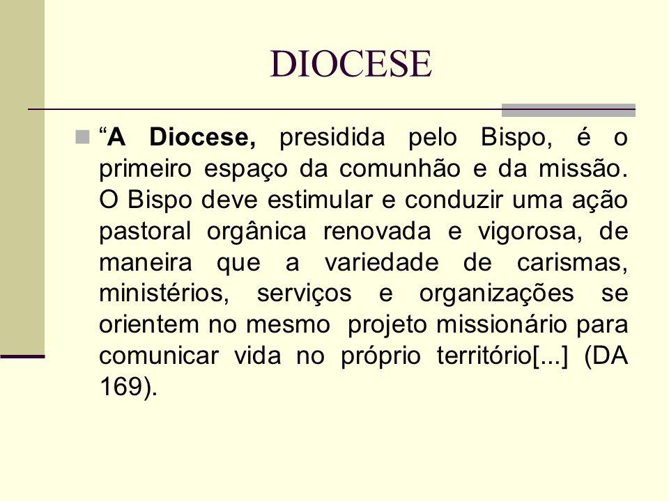 DIOCESE A Diocese, presidida pelo Bispo, é o primeiro espaço da comunhão e da missão. O Bispo deve estimular e conduzir uma ação pastoral orgânica ren