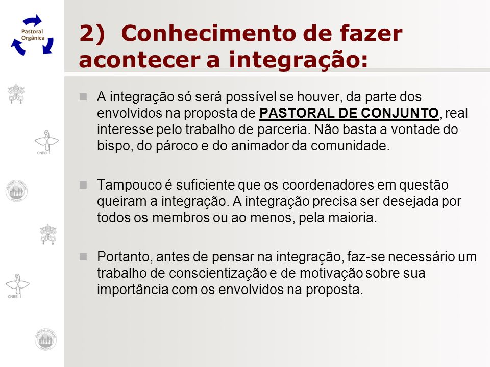 2) Conhecimento de fazer acontecer a integração: A integração só será possível se houver, da parte dos envolvidos na proposta de PASTORAL DE CONJUNTO,