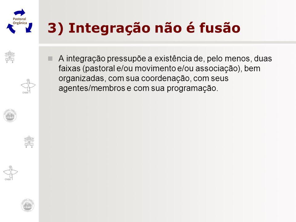 3) Integração não é fusão A integração pressupõe a existência de, pelo menos, duas faixas (pastoral e/ou movimento e/ou associação), bem organizadas,
