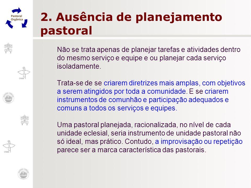 2. Ausência de planejamento pastoral Não se trata apenas de planejar tarefas e atividades dentro do mesmo serviço e equipe e ou planejar cada serviço