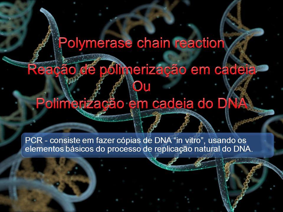 PCR - consiste em fazer cópias de DNA in vitro, usando os elementos básicos do processo de replicação natural do DNA.