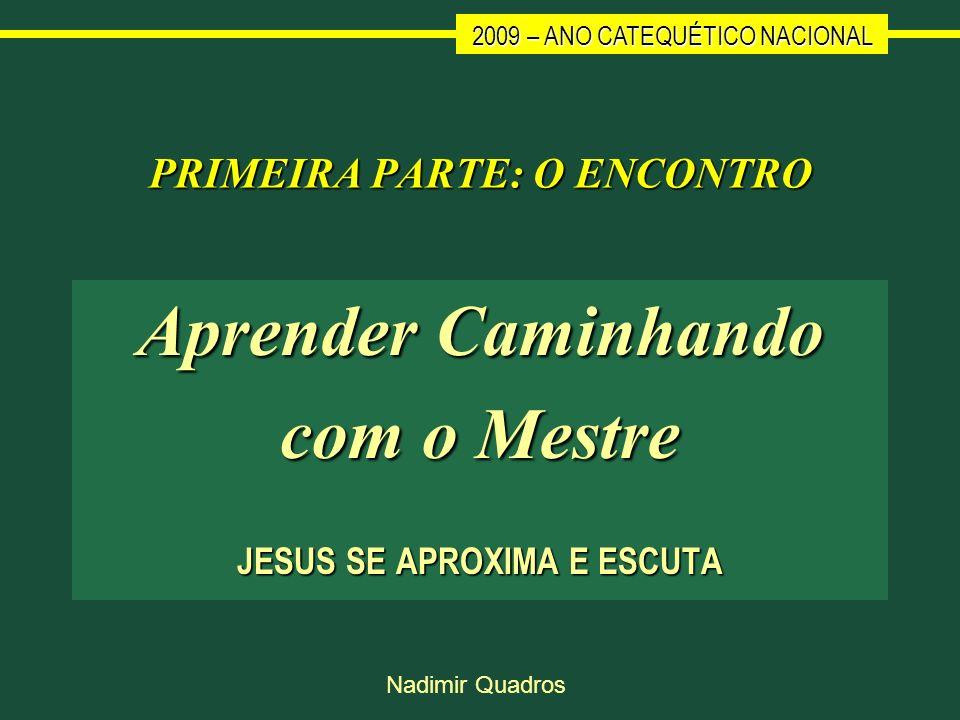 2009 – ANO CATEQUÉTICO NACIONAL Nadimir Quadros PRIMEIRA PARTE: O ENCONTRO Aprender Caminhando com o Mestre JESUS SE APROXIMA E ESCUTA