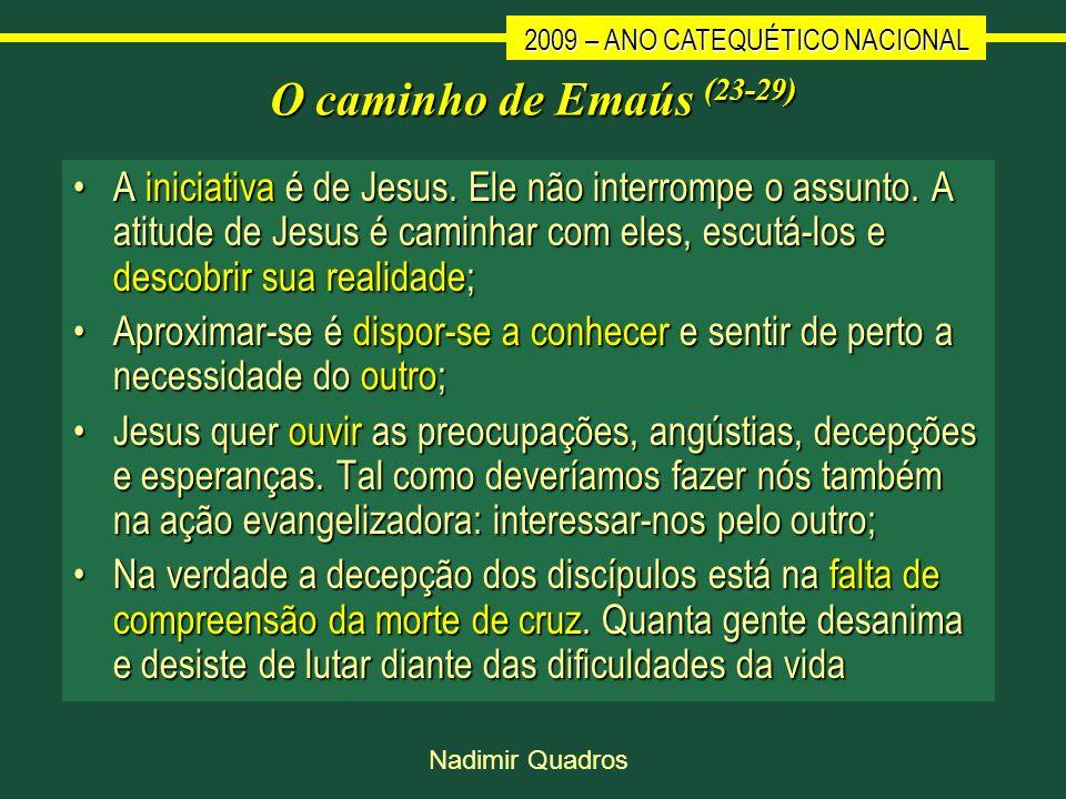 2009 – ANO CATEQUÉTICO NACIONAL Nadimir Quadros O caminho de Emaús (23-29) A iniciativa é de Jesus. Ele não interrompe o assunto. A atitude de Jesus é