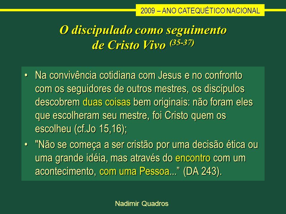 2009 – ANO CATEQUÉTICO NACIONAL Nadimir Quadros O discipulado como seguimento de Cristo Vivo (35-37) Na convivência cotidiana com Jesus e no confronto