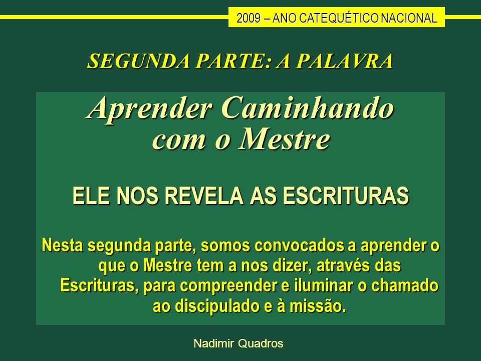 2009 – ANO CATEQUÉTICO NACIONAL Nadimir Quadros SEGUNDA PARTE: A PALAVRA Aprender Caminhando com o Mestre ELE NOS REVELA AS ESCRITURAS Nesta segunda p