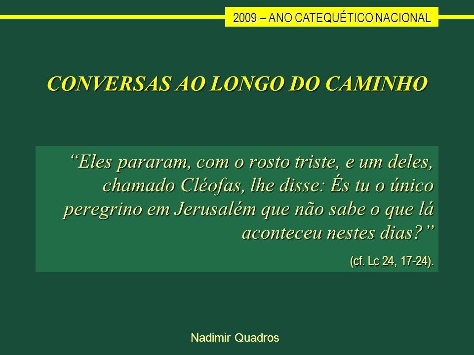 2009 – ANO CATEQUÉTICO NACIONAL Nadimir Quadros CONVERSAS AO LONGO DO CAMINHO Eles pararam, com o rosto triste, e um deles, chamado Cléofas, lhe disse