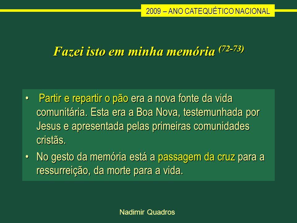 2009 – ANO CATEQUÉTICO NACIONAL Nadimir Quadros Fazei isto em minha memória (72-73) Partir e repartir o pão era a nova fonte da vida comunitária. Esta