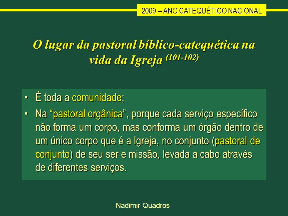 2009 – ANO CATEQUÉTICO NACIONAL Nadimir Quadros O lugar da pastoral bíblico-catequética na vida da Igreja (101-102) É toda a comunidade;É toda a comun