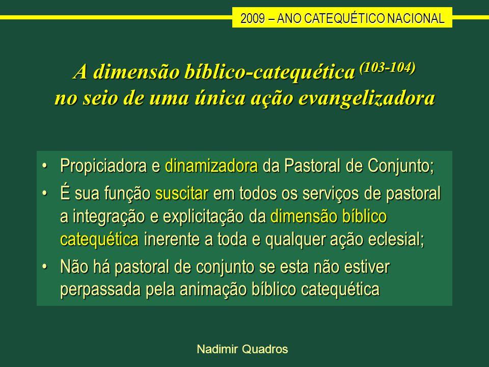 2009 – ANO CATEQUÉTICO NACIONAL Nadimir Quadros A dimensão bíblico-catequética (103-104) no seio de uma única ação evangelizadora Propiciadora e dinam