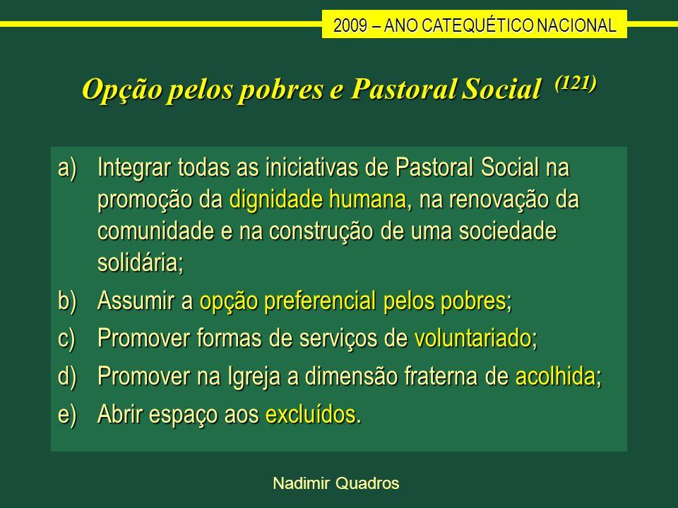 2009 – ANO CATEQUÉTICO NACIONAL Nadimir Quadros Opção pelos pobres e Pastoral Social (121) a)Integrar todas as iniciativas de Pastoral Social na promo