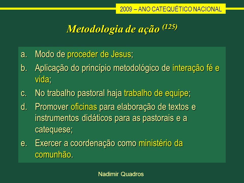 2009 – ANO CATEQUÉTICO NACIONAL Nadimir Quadros Metodologia de ação (125) a.Modo de proceder de Jesus; b.Aplicação do princípio metodológico de intera