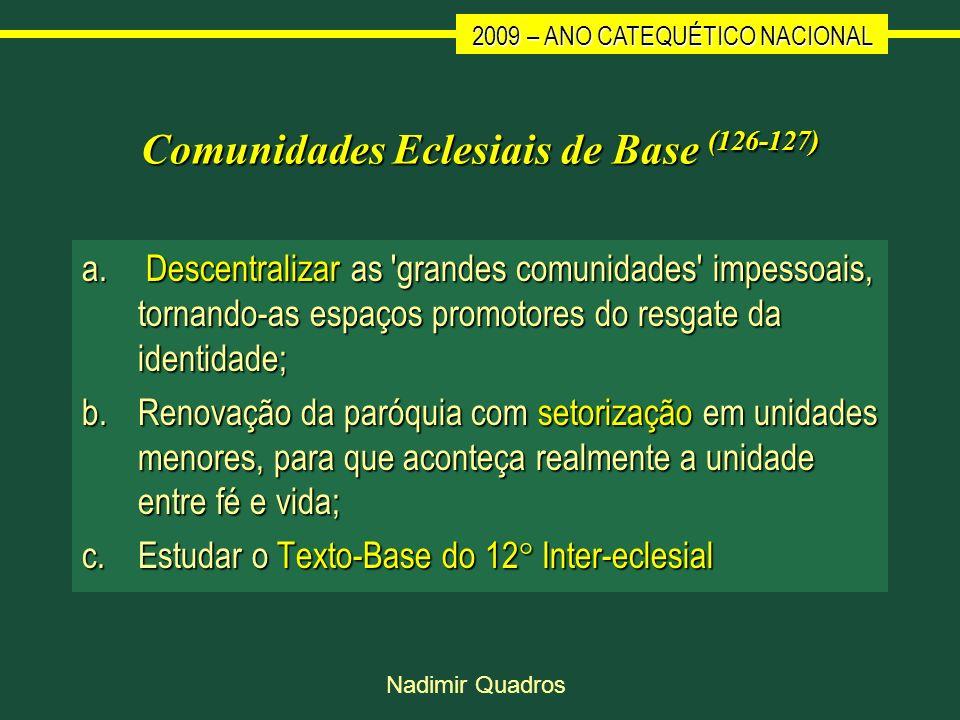 2009 – ANO CATEQUÉTICO NACIONAL Nadimir Quadros Comunidades Eclesiais de Base (126-127) a. Descentralizar as 'grandes comunidades' impessoais, tornand