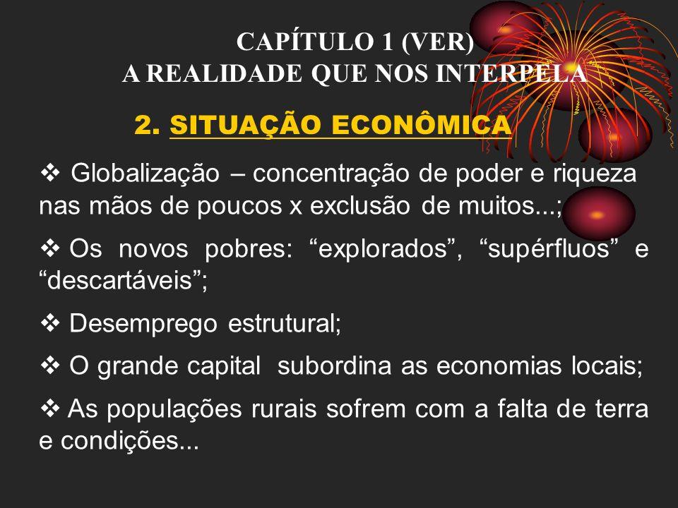 CAPÍTULO 1 (VER) A REALIDADE QUE NOS INTERPELA 2. SITUAÇÃO ECONÔMICA Globalização – concentração de poder e riqueza nas mãos de poucos x exclusão de m