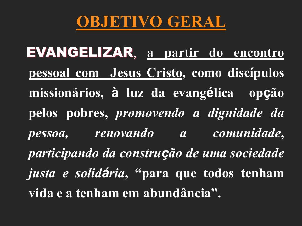 OBJETIVO GERAL EVANGELIZAR, EVANGELIZAR, a partir do encontro pessoal com Jesus Cristo, como discípulos missionários, à luz da evang é lica op ç ão pe