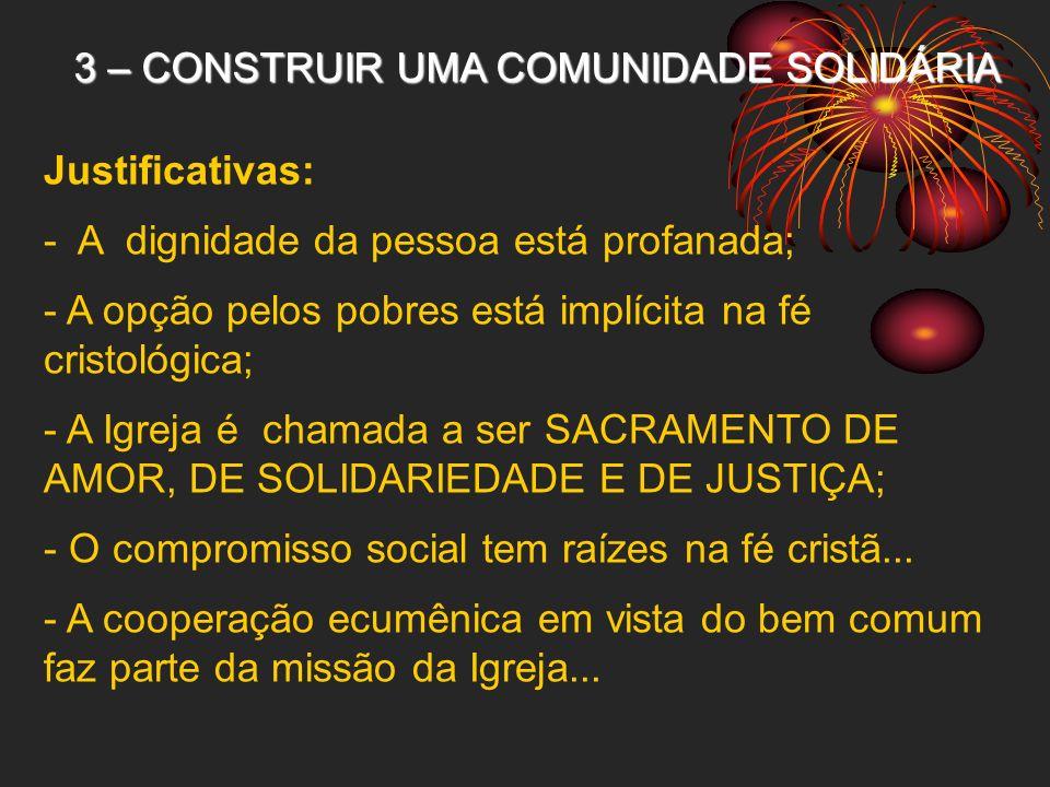 3 – CONSTRUIR UMA COMUNIDADE SOLIDÁRIA Justificativas: - A dignidade da pessoa está profanada; - A opção pelos pobres está implícita na fé cristológic
