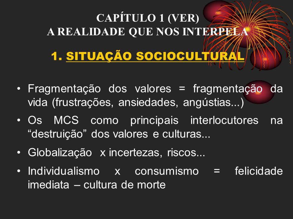 CAPÍTULO 1 (VER) A REALIDADE QUE NOS INTERPELA 1. SITUAÇÃO SOCIOCULTURAL Fragmentação dos valores = fragmentação da vida (frustrações, ansiedades, ang