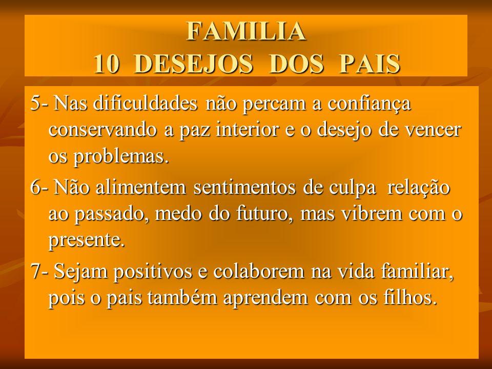FAMILIA 10 DESEJOS DOS PAIS 5- Nas dificuldades não percam a confiança conservando a paz interior e o desejo de vencer os problemas. 6- Não alimentem