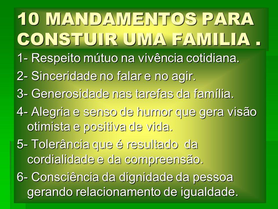 10 MANDAMENTOS PARA CONSTUIR UMA FAMILIA. 1- Respeito mútuo na vivência cotidiana. 2- Sinceridade no falar e no agir. 3- Generosidade nas tarefas da f