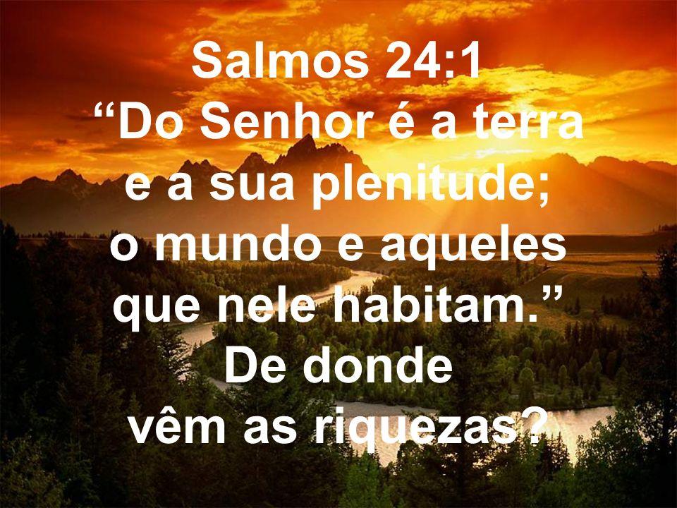 Salmos 24:1 Do Senhor é a terra e a sua plenitude; o mundo e aqueles que nele habitam. De donde vêm as riquezas?